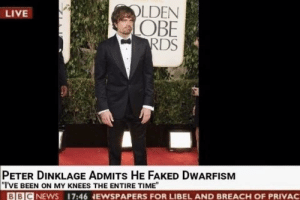 "Funny, Live, and Peter Dinklage: LDEN  OBE  RDS  LIVE  PETER DINKLAGE ADMITs HE FAKED DWARFISM  ""I'VE BEEN ON MY KNEES THE ENTIRE TIME""  BBICNEWS 17:46 NEWSPAPERS FOR LIBEL AND BREACH OF PRIVAC Short lived via /r/funny https://ift.tt/2J6Bt8C"
