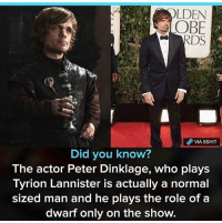 Stop it 😂😂😂 (Via: @pinkberrybloom ) KraksHQ: LDEN  OBE  VIA 8SHIT  Did you know?  The actor Peter Dinklage, who plays  Tyrion Lannister is actually a normal  sized man and he plays the role of a  dwarf only on the show. Stop it 😂😂😂 (Via: @pinkberrybloom ) KraksHQ
