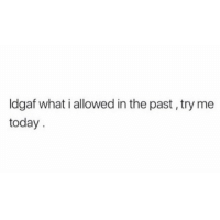 Try Me, Today, and What: ldgaf what i allowed in the past , try me  today