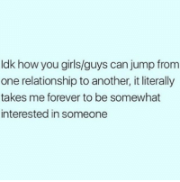 Girls, Memes, and Forever: ldk how you girls/guys can jump from  one relationship to another, it literally  takes me forever to be somewhat  interested in someone How do you all do it? Some of you ladies are posting how smitten and thankful you are for a new man every month? 🤔😂 @getvogued