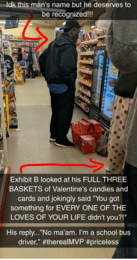 "Life, School, and Best: ldk this man's name but he deserves to  be recognized!!  sk  Exhibit B looked at his FULL THREE  BASKETS of Valentine's candies and  cards and jokingly said ""You got  something for EVERY ONE OF THE  LOVES OF YOUR LIFE didn't you?!""  His replv...""No ma'am. I'm a school bus  driver."" Best bus driver ever"