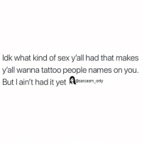 Funny, Memes, and Sex: ldk what kind of sex y'all had that makes  y'all wanna tattoo people names on you.  But lain't had it yet Aesaram,.n SarcasmOnly