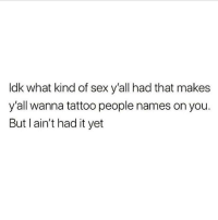 Truee 😅😅😂😂 🔥 Follow Us 👉 @latinoswithattitude 🔥 latinosbelike latinasbelike latinoproblems mexicansbelike mexican mexicanproblems hispanicsbelike hispanic hispanicproblems latina latinas latino latinos hispanicsbe: ldk what kind of sex y'all had that makes  y'all wanna tattoo people names on you.  But I ain't had it yet Truee 😅😅😂😂 🔥 Follow Us 👉 @latinoswithattitude 🔥 latinosbelike latinasbelike latinoproblems mexicansbelike mexican mexicanproblems hispanicsbelike hispanic hispanicproblems latina latinas latino latinos hispanicsbe