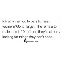 Funny, Memes, and Target: ldk why men go to bars to meet  women? Go to Target. The female to  male ratio is 10 to 1 and they're already  looking for things they don't need  @sarcasm_only SarcasmOnly
