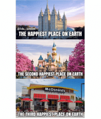 Chick-Fil-A, McDonalds, and Memes: @lds smiles  THE HAPPIEST PLACE ON EARTH  THE SECOND HAPPIEST PLACE ON EARTH  McDonald's  THE THIRD HAPPIEST PLACE ON EARTH Obviously some of you don't like McDonald's, that's fine... if you want, pretend the third picture is of Chick-fil-A or the Cheesecake Factory, or whatever floats your boat
