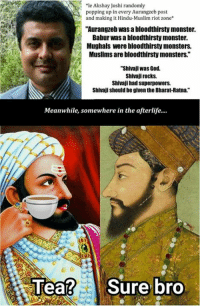 """Akshay Joshi, you have been found guilty of incitement and provocation, communal hate-mongering and religious bias. You are, thus, banned from our page. And let this serve as an example to others like him too, that the page will not entertain any nonsense from anyone which is communal and who displays hatred and intolerance for other faiths.   ~ Birbal: *le Akshay Joshi randomly  popping up in every Aurangzeb post  and making it Hindu-Muslim riot zone  """"Aurangzeb was abloodthirsty monster.  Babur was a bloodthirsty monster.  Mughals were bloodthirsty monsters.  Muslims are bloodthirsty monsters.""""  """"Shivaji was God.  Shivaji rocks.  Shivaji had superpowers.  Shivajishouldbe given the Bharat-Ratna.""""  Meanwhile, somewhere in the afterlife....  ea  Sure bro Akshay Joshi, you have been found guilty of incitement and provocation, communal hate-mongering and religious bias. You are, thus, banned from our page. And let this serve as an example to others like him too, that the page will not entertain any nonsense from anyone which is communal and who displays hatred and intolerance for other faiths.   ~ Birbal"""