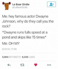 Bailey Jay, Dwayne Johnson, and Memes: Le Bear Girdle  @LeBearGirdle  Me: hey famous actor Dwayne  Johnson, why do they call you the  rock?  *Dwayne runs fulls speed at a  pond and skips like 15 times*  Me: OH MY  6/10/15, 17:06  5,904 RETWEETS 9,200 LIKES nice 18+ World Class Memes That Are Made For You !