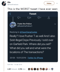 "Dope, Iphone, and Love: le  @FireinFreetown  ollowv  This is the WORST tweet I have ever seen  Tweet  7  I hate the Police  @lhatethePolice1  Replying to @YayerGangCoolee  Really? I love Pusher T as well And I also  Sold illegal Dope Previously. I sold over  on Garfield Park. Where did you sell?  What did you sell and what were the  locations of The transactions?  20:59 10/01/2019 Twitter for iPhone  8:04 PM 10 Jan 2019  2,301 Retweets 5,739 kes  DO.睑9 gahdamnpunk: ""I hate the Police"" 💀💀"