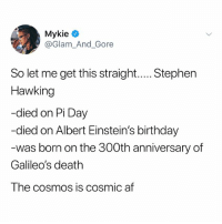 Af, Birthday, and Stephen: le  @Glam_And_Gore  So let me get this straight..... Stephen  Hawking  -died on Pi Day  -died on Albert Einstein's birthday  was born on the 300th anniversary of  Galileo's death  The cosmos is cosmic af (@tank.sinatra)