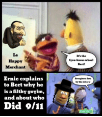 Merchant: Le  HappY  Merchant  Ernie explains  to Bert why he  is a filthy goyim,  and about who  Did 9/11  It's the  You know whos  Bert!  Brought to Jew  by the letter J  SESAME STREET