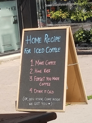 Saw this on the street, Seems about right.: Le K'B  HOME RECIPE  FOR ICED COFFEE  1 MAKE COFFEE  2. HAVE Kids  3 ForGET YOu MADE  COFFEE  4 DRINK IT COLD  (or, you know, COME INSIDE  WE GOT YOU ) Saw this on the street, Seems about right.