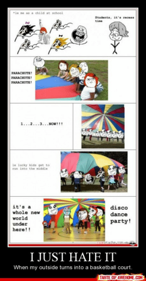 I Just Hate Ithttp://omg-humor.tumblr.com: *le me as a child at school  Students, it's recess  time  PARACHUTE!  PARACHUTE!  PARACHUTE!  1...2...3...NOW!!!  le lucky kids get to  run into the middle  it's a  disco  whole new  dance  world  party!  under  here!!  ragestache.com  I JUST HATE IT  When my outside turns into a basketball court.  TASTE OF AWESOME.COM I Just Hate Ithttp://omg-humor.tumblr.com