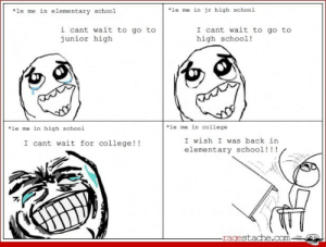 College, School, and Tumblr: *le me in elementary school  le me in jr high school  i cant wait to go to  junior high  I cant wait to go to  high school!  *le me in high school  *le me in college  I wish I was back in  elementary school!!!  I cant wait for college!!  ragestache.com If you are a student Follow @studentlifeproblems