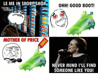Memes, True, and Good: LE ME IN SPORT SHOP  RENA  MOTHER OF PRICE  OHH! GOOD BOOT!  NEVER MIND I'LL FIND  SOMEONE LIKE YOU! True story... 😂🙃 Follow @iamtrollfutbol