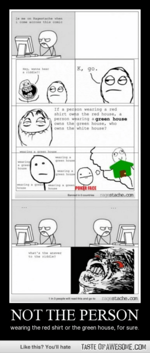 Not The Personhttp://omg-humor.tumblr.com: le me on Ragestache when  i come across this comic  FAR  K, go.  Hey, wanna hear  a riddle?  If a person wearing a red  shirt owns the red house, a  person wearing a green house  owns the green house, who  owns the white house?  wearing a green house  wearing a  green housel  vearing  a green  house  vearing a  green house  vearing a green POKER FACE  wearing a green  house  house  Banned in o countries  ragestache.com  what's the ansver  to the riddle?  ragestache.cam  1 in 3 people will read this and go to  NOT THE PERSON  wearing the red shirt or the green house, for sure.  TASTE OF AWESOME.COM  Like this? You'll hate Not The Personhttp://omg-humor.tumblr.com