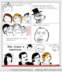 "Harry Potter, Memes, and Teacher: le me sitting in class  o(the brunette)  teacher makes Harry Potter  zefrence.* Hm,  ,yes. Much like  Quidditch in Harry Potter  Whats Harry Potter?  CHHCHN  Everyone begins to laugh  except one.  Wut?  The class's  reaction  1 in 3 people will read this and go to  MUGGLENET MEMES.COM <p>Everybody knows what Harry Potter Is! <a href=""http://ift.tt/1GwF2eG"">http://ift.tt/1GwF2eG</a></p>"