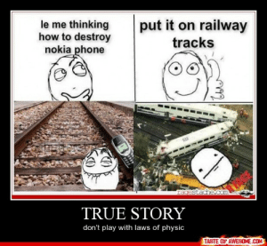 true storyhttp://omg-humor.tumblr.com: le me thinking  how to destroy  nokia phone  put it on railway  tracks  925  racestache.com  TRUE STORY  don't play with laws of physic  TASTE OF AWESOME.COM true storyhttp://omg-humor.tumblr.com