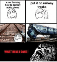 nokia phone: le me thinking  put it on railway  how to destroy  tracks  nokia phone  WHAT HAVE DONE!