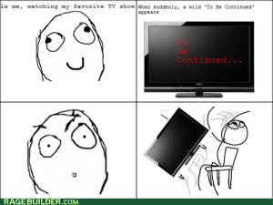 Meme, Wild, and Rage: le me, watching my favorite TV show When suddenly, a wild 'To Be Continued'  appears  Be  Continued  . . .  RAGE BUILDER.COM To Be Continued... - Meme by RageAgainsttheMeme :) Memedroid