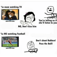 Football, Memes, and Kiss: Le mom watching TV  You're telling as if  she'll listen to you  NO, Don't kiss him  Le ME watching Football  Don't shoot Robben!  Pass the Ball!  RES 😂😂 Follow (me) @iamtrollfutbol