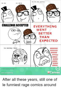 Me Gusta: le no me gusta  le me  le derp  CHALLENGE ACCEPTED EVERYTHING  WENT  BETTER  THAN  EXPECTED  le monkey face  UUUu  shared anonymously  LOL  canv.as/plqwn7g  Canvas  After all these years, still one of  le funniest rage comics around