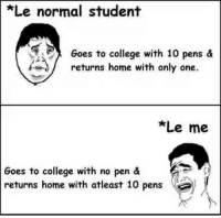 College, Memes, and Home: Le normal student  Goes to college with 10 pens &  returns home with only one.  *Le me  Goes to college with no pen &  returns home with atleast 10 pens