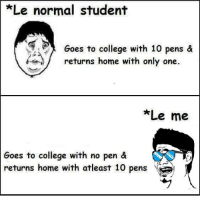 pen: *Le normal student  Goes to college with 10 pens &  returns home with only one.  Lee me  Goes to college with no pen &  returns home with atleast 10 pens