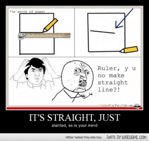 It's Straight, Just http://omg-humor.tumblr.com: *Le peice of paper  Ruler, y u  no make  straight  line?!  -ragestache.com-  IT'S STRAIGHT, JUST  slanted, as is your mind  TASTE OF AWESOME.COM  Hitler hated this site too It's Straight, Just http://omg-humor.tumblr.com