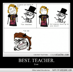 Best. Teacher.http://omg-humor.tumblr.com: *le popular girl wearing JB  BIE  BER  BIE  BER  *le teacher  Did someone throw up on  your shirt?  *le me  ragestache.com  Like this? You'll hate  BEST. TEACHER.  Ever.  TASTE OF AWESOME.COM  Hitler hated this site too Best. Teacher.http://omg-humor.tumblr.com