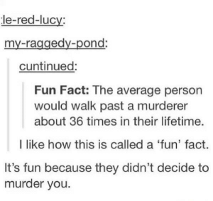 Lifetime, Lucy, and Murder: le-red-lucy  my-raggedy-pond:  cuntinued:  Fun Fact: The average person  would walk past a murderer  about 36 times in their lifetime.  I like how this is called a 'fun' fact.  It's fun because they didn't decide to  murder you Fun fact