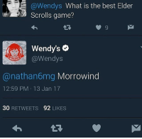 Bout to get me some Wendy's 😋🍔🍟😂 • Elderscrolls theelderscrolls tes tes1 tes2 tes3 tes4 tes5 skyrim oblivion morrowind tesoblivion daggerfall arena xbox PC ps4 mods ps3 game gaming: LE @Wendys  What is the best Elder  Scrolls game?  Wendy's o  @Wendys  anathan6mg Morrowind  12:59 PM 13 Jan 17  30  RETWEETS  92  LIKES Bout to get me some Wendy's 😋🍔🍟😂 • Elderscrolls theelderscrolls tes tes1 tes2 tes3 tes4 tes5 skyrim oblivion morrowind tesoblivion daggerfall arena xbox PC ps4 mods ps3 game gaming