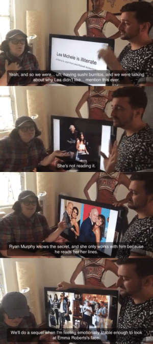 theshitneyspears:  ‪Some of my favourite moments from the 40+ minute long video explaining why Lea Michele is actually illiterate.‬: Lea Michele is illiterate  a theory by Jaye Hunt and Robert Acker  Yeah, and so we were... uh, having sushi burritos, and we were talking  about why Lea didn't like... mention this ever.   She's not reading it.   Ryan Murphy knows the secret, and she only works with him because  he reads her her lines.   We'll do a sequel when I'm feeling emotionally stable enough to look  at Emma Roberts's face theshitneyspears:  ‪Some of my favourite moments from the 40+ minute long video explaining why Lea Michele is actually illiterate.‬