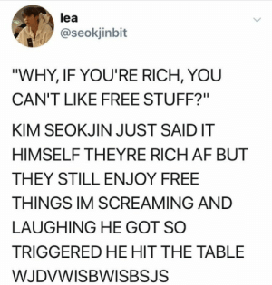 "Af, Free, and Stuff: lea  @seokjinbit  ""WHY, IF YOU'RE RICH, YOU  CAN'T LIKE FREE STUFF?""  KIM SEOKJIN JUST SAIDIT  HIMSELF THEYRE RICH AF BUT  THEY STILL ENJOY FREE  THINGS IM SCREAMING AND  LAUGHING HE GOT SO  TRIGGERED HE HIT THE TABLE  WJDVWISBWISBSJS"