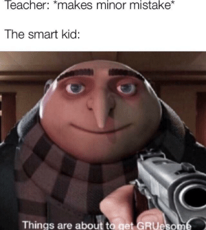 """Gru, Smart, and Kid: leacher: """"makes minor mistake  The smart kid:  Things are about to get GRUeso Gru is h o t"""