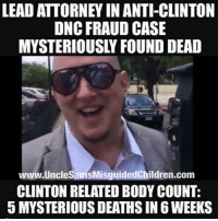 "America, Bill Clinton, and Friends: LEAD ATTORNEY IN ANTI-CLINTON  DNC FRAUD CASE  MYSTERIOUSLY FOUND DEAD  www.UncleSamsMisguidedChildren.com  CLINTON RELATED BODY COUNT:  5 MYSTERIOUS DEATHS IN 6 WEEKS Just a few of the people Bill Clinton did not have to pardon… James McDougal – Clinton's convicted Whitewater partner died of an apparent heart attack, while in solitary confinement. He was a key witness in Ken Starr's investigation. Mary Mahoney – A former White House intern was murdered July 1997 at a Starbucks Coffee Shop in Georgetown. The murder happened just after she was to go public with her story of sexual harassment in the White House. Vince Foster – Former white House councilor, and colleague of Hillary Clinton at Little Rock's Rose Law firm. Died of a gunshot wound to the head, ruled a suicide. Ron Brown – Secretary of Commerce and former DNC Chairman. Reported to have died by impact in a plane crash. A pathologist close to the investigation reported that there was a hole in the top of Brown's skull resembling a gunshot wound. At the time of his death Brown was being investigated, and spoke publicly of his willingness to cut a deal with prosecutors. C. Victor Raiser II – & – Montgomery Raiser, Major players in the Clinton fund raising organization died in a private plane crash in July1992. Paul Tulley – Democratic National Committee Political Director found dead in a hotel room in Little Rock, September 1992. Described by Clinton as a ""Dear friend and trusted advisor"". Ed Willey – Clinton fund raiser, found dead November 1993 deep in the woods in VA of a gunshot wound to the head. Ruled a suicide. Ed Willey died on the same day his wife Kathleen Willey claimed Bill Clinton groped her in the oval office in the White House. Ed Willey was involved in several Clinton fund raising events. TAG ALL YOUR FRIENDS TO FOLLOW @unclesamsmisguidedchildren LINK IN BIO Shop.UncleSamsMisguidedChildren.Com UncleSamsMisguidedChildren USMC Patriot SecondAmendment Constitution Veteran Capitalist HillaryForPrison CrookedHillary WikiLeaks Trump NeverHillary Oathkeeper HillaryForPrison2016 Outlaw MarineVeteran 0311 Rebel America conservative"