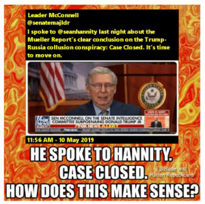 Tell them you found it at Rude and Rotten Republicans: Leader McConnell  @senatemajldr  I spoke to @seanhannity last night about the  Mueller Report's clear conclusion on the Trump  Russia collusion conspiracy: Case Closed. It's time  to move on.  SEN MCCONNELL ON THE SENATE INTELLIGENCE  COMMITTEE SUBPOENAING DONALD TRUMP JR  11:56 AM 10 May 2019  HE SPOKE  TO HANNITY  FB/Rúde an  Rotten Republicans  DOES THIS MAKES  ENSEP  HOW Tell them you found it at Rude and Rotten Republicans