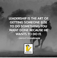 Leadership in The Art of Getting someone else to do something you want done because he wants to do it. Dwight Eisenhower Most people want to be led in life. Attract the right people whom are in line with their goals and visions. When you help people get what they want it's so much easier to get what you want. Therefore by default you are leading people..... it's up to you to become a good leader. Follow ==> @vasrue2 <== for more Great Content Please Like Comment and Share if you like this Post! Tag this post if you how do you know someone could use this information.: LEADERSHIP IS THE ART OF  GETTING SOMEONE ELSE  TO DO SOMETHING YOU  WANT DONE BECAUSE HE  WANTS TO DO  IT  DWIGHT EISENHOWER  avasrue2 Leadership in The Art of Getting someone else to do something you want done because he wants to do it. Dwight Eisenhower Most people want to be led in life. Attract the right people whom are in line with their goals and visions. When you help people get what they want it's so much easier to get what you want. Therefore by default you are leading people..... it's up to you to become a good leader. Follow ==> @vasrue2 <== for more Great Content Please Like Comment and Share if you like this Post! Tag this post if you how do you know someone could use this information.