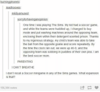 Clock, Soccer, and The Sims: leadhooves  mildlyamused  sorryforhavinganopinion  One time I was playing The Sims. My kid had a soccer game,  and while the teams were huddled up, I changed to buy  mode and put washing machines around the opposing team,  enclosing them within their detergent scented prison. Thanks  to my ingenious strategy, my child's team was able to take  the ball from the opposite goalie and score repeatedly. By  the time the clock ran out, we were up 46-0, and the  opposing team was sobbing in puddles of their own piss. I am  the best soccer mom.  PARENTING  I CAN'T BREATHE  I don't recall a Soccer minigame in any of the Sims games. What expansion  is that?  156,504 notes sims soccer mom https://t.co/26o0NQzmXt