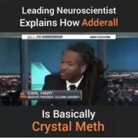 Anaconda, Heroin, and Isis: Leading Neuroscientist  Explains How  Adderall  ALL IN  LIAN FORWARD  CARL HART  Is Basically  Crystal Meth You're not sick you're being poisoned. The root of this opioid drug problem comes from the United States-CIA opium fields in Afghanistan. Since the US created Isis and militarized Afghanistan opium production has more than doubled. The US has earned almost 100 million dollars per year selling heroin via the CIA. ☕🐸 4biddenknowledge