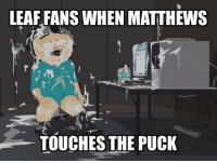 Hockey, Leaf, and Puck: LEAF FANS WHEN MATTHEWS  TOUCHES THE PUCK This is so true ..... -Jony