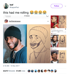 This is true art: leaf  Follow  @JaguarPaul  this had me rolling sa' e 01 01  PIIOL  tw1tterpicasso  Liked by dayelasoul, ifftiffif and 23,018 others  Photo  2:16 AM -13 Nov 2017  23,873 Retweets 37,500 Likes This is true art