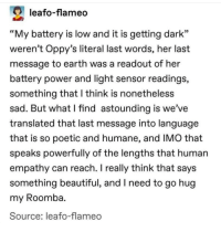 "Beautiful, Roomba, and Earth: leafo-flameo  ""My battery is low and it is getting dark""  weren't Oppy's literal last words, her last  message to earth was a readout of her  battery power and light sensor readings,  something that l think is nonetheless  sad. But what l find astounding is we've  translated that last message into language  that is so poetic and humane, and IMO that  speaks powerfully of the lengths that human  empathy can reach. I really think that says  something beautiful, and I need to go hug  my Roomba  Source; leafo-flameo Humans are amazing❤️"