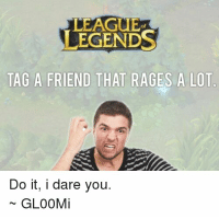 Memes, 🤖, and Rage: LEAGUE  LEGENDS  TAG A FRIEND THAT RAGES A LOT  Do it, i dare you.  GLOOM Tag a friend