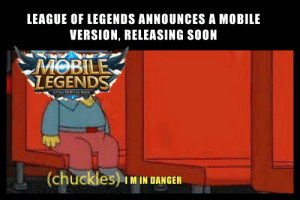 Oof: LEAGUE OF LEGENDS ANNOUNCES A MOBILE  VERSION, RELEASING SOON  MOBILE  LEGENDS  S5 Fair MOBA for Mobile  (chuckles) IM IN DANGER Oof