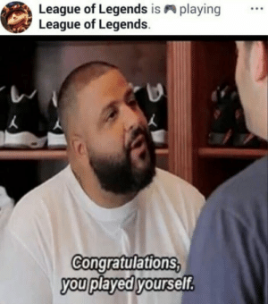 laughoutloud-club:  Yes you did: League of Legends is  League of Legends  playing  Congratulations  you played yourself laughoutloud-club:  Yes you did