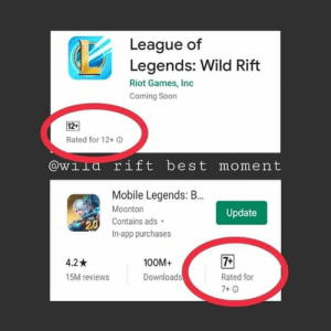We need real gamers: League of  Legends: Wild Rift  Riot Games, Inc  Coming Soon  12+  Rated for 12+ O  @wila rift best moment  Mobile Legends: B.  Moonton  Update  Contains ads •  2.0  In-app purchases  7+  4.2 *  100M+  Downloads  15M reviews  Rated for  7+ 0 We need real gamers
