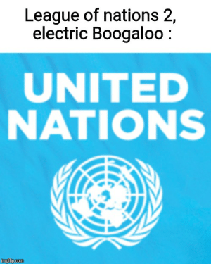 History, United, and League: League of nations 2,  electric Boogaloo  UNITED  NATIONS  imgflip.com There is another