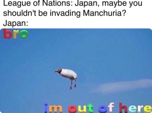 Be Like, History, and Japan: League of Nations: Japan, maybe you  shouldn't be invading Manchuria?  Jаpan:  br  im out of here Fascists be like