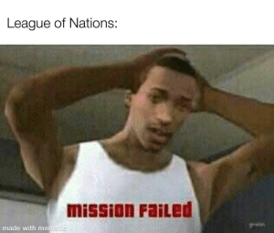 History, League, and League of Nations: League of Nations:  mission FaiLed  made with mematic Mission Failed