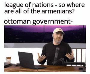 History, Ottoman, and Government: league of nations - so where  are all of the armenians?  ottoman government- Well it's complicated